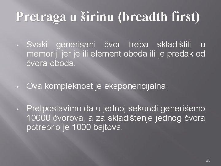 Pretraga u širinu (breadth first) • Svaki generisani čvor treba skladištiti u memoriji jer
