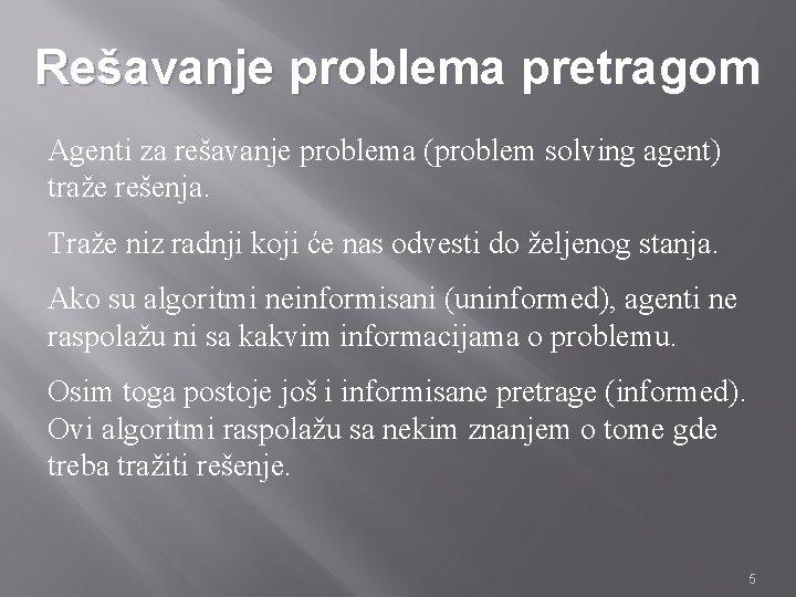 Rešavanje problema pretragom Agenti za rešavanje problema (problem solving agent) traže rešenja. Traže niz
