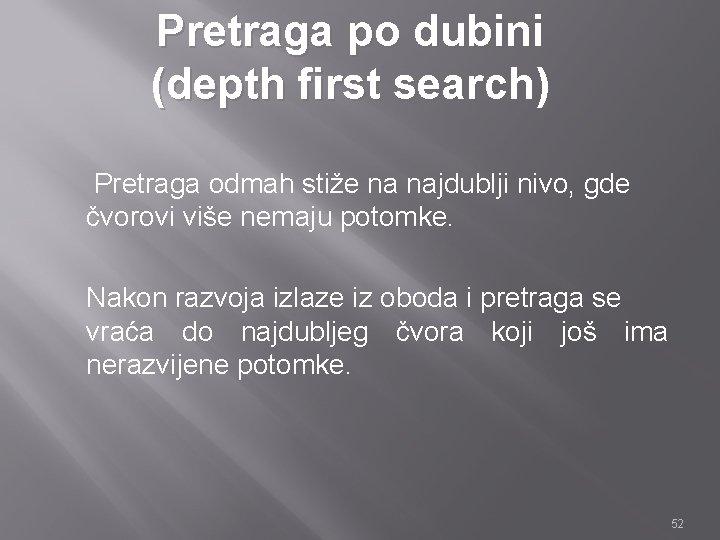 Pretraga po dubini (depth first search) Pretraga odmah stiže na najdublji nivo, gde čvorovi