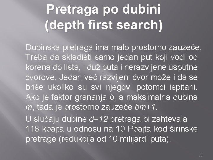 Pretraga po dubini (depth first search) Dubinska pretraga ima malo prostorno zauzeće. Treba da