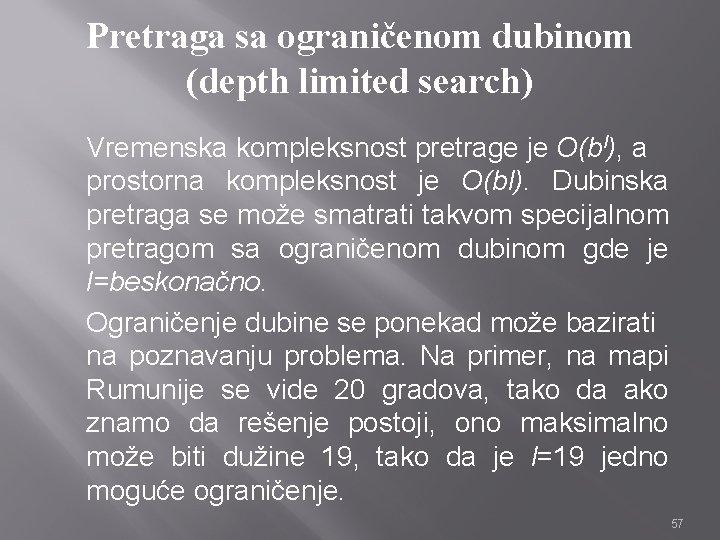Pretraga sa ograničenom dubinom (depth limited search) Vremenska kompleksnost pretrage je O(bl), a prostorna