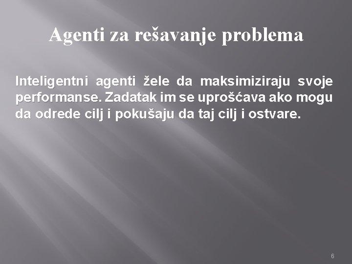 Agenti za rešavanje problema Inteligentni agenti žele da maksimiziraju svoje performanse. Zadatak im se
