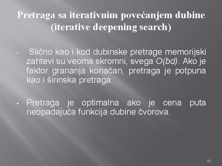 Pretraga sa iterativnim povećanjem dubine (iterative deepening search) • Slično kao i kod dubinske