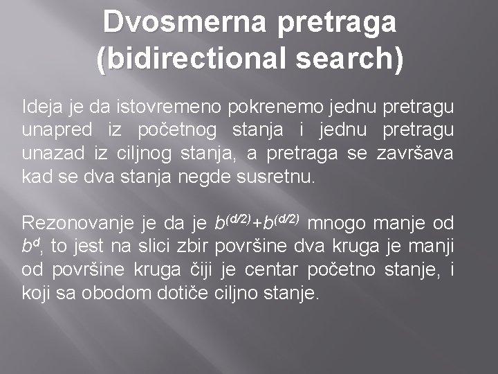 Dvosmerna pretraga (bidirectional search) Ideja je da istovremeno pokrenemo jednu pretragu unapred iz početnog