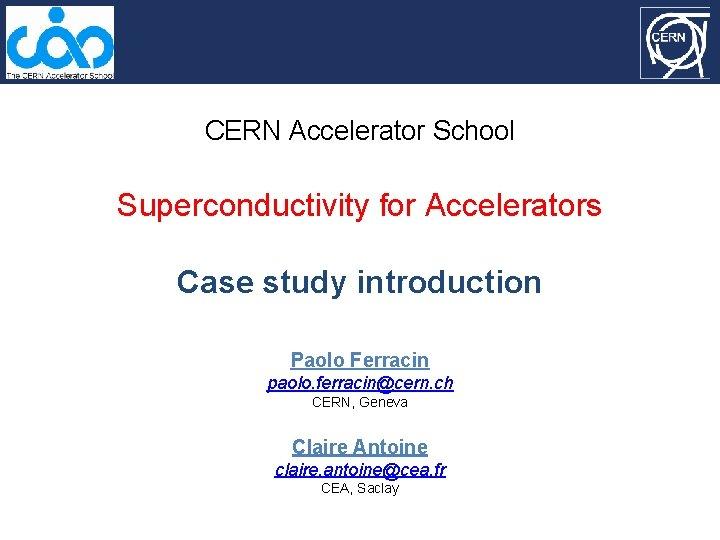 CERN Accelerator School Superconductivity for Accelerators Case study introduction Paolo Ferracin paolo. ferracin@cern. ch