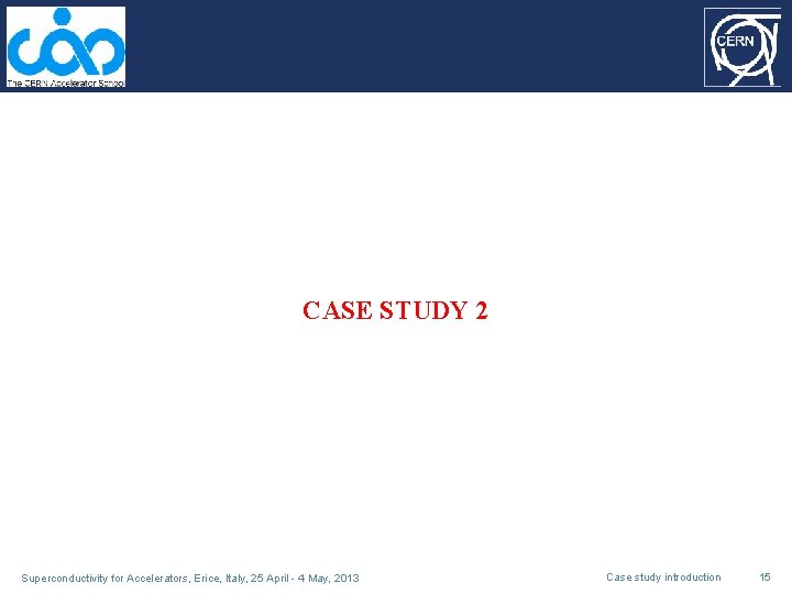 CASE STUDY 2 Superconductivity for Accelerators, Erice, Italy, 25 April - 4 May, 2013