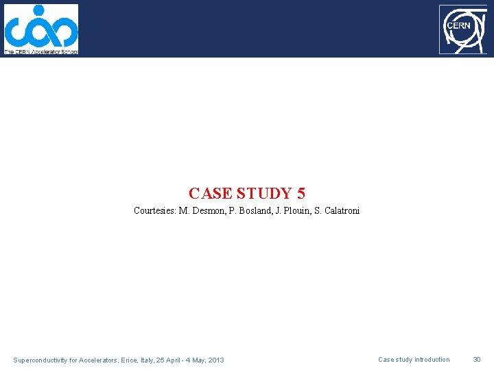 CASE STUDY 5 Courtesies: M. Desmon, P. Bosland, J. Plouin, S. Calatroni Superconductivity for