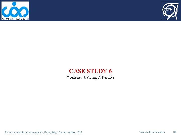 CASE STUDY 6 Courtesies: J. Plouin, D. Reschke Superconductivity for Accelerators, Erice, Italy, 25