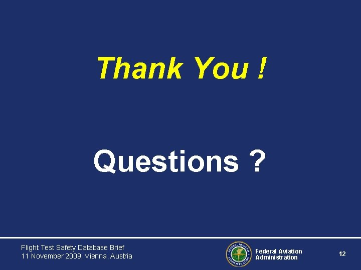 Thank You ! Questions ? Flight Test Safety Database Brief 11 November 2009, Vienna,
