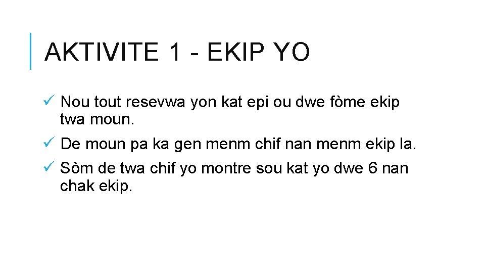 AKTIVITE 1 - EKIP YO ü Nou tout resevwa yon kat epi ou dwe