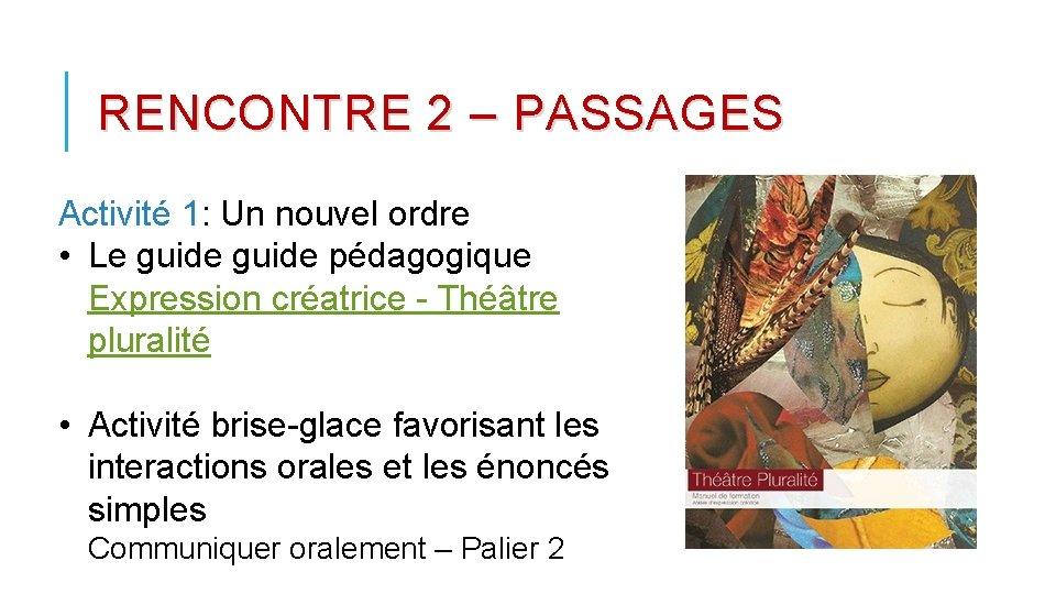 RENCONTRE 2 – PASSAGES Activité 1: Un nouvel ordre • Le guide pédagogique Expression