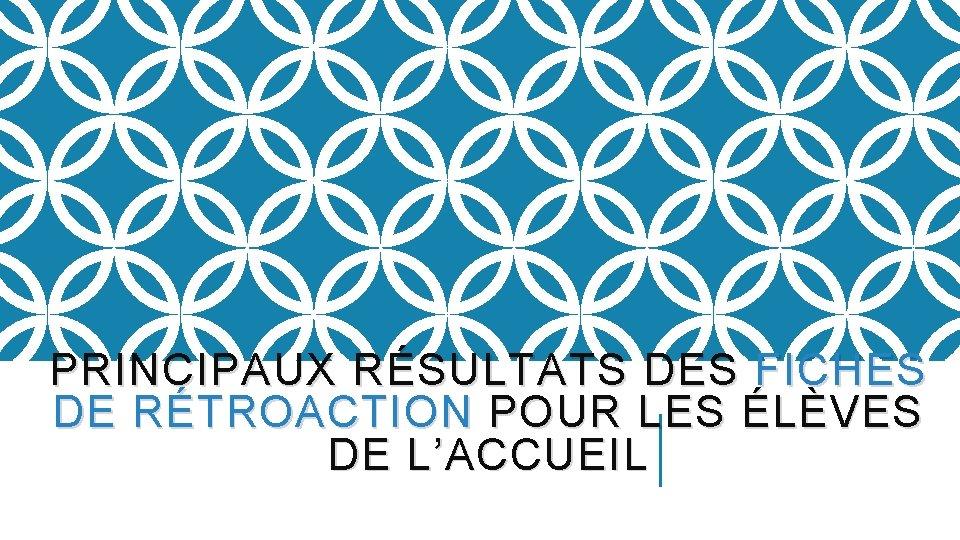 PRINCIPAUX RÉSULTATS DES FICHES DE RÉTROACTION POUR LES ÉLÈVES DE L'ACCUEIL