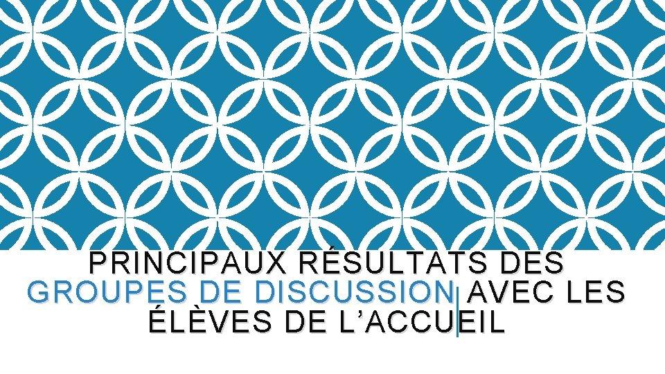 PRINCIPAUX RÉSULTATS DES GROUPES DE DISCUSSION AVEC LES ÉLÈVES DE L'ACCUEIL