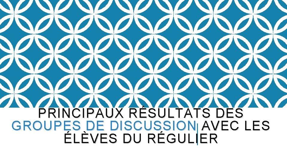 PRINCIPAUX RÉSULTATS DES GROUPES DE DISCUSSION AVEC LES ÉLÈVES DU RÉGULIER