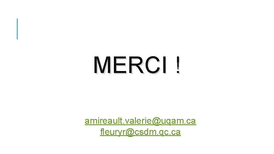 MERCI ! amireault. valerie@uqam. ca fleuryr@csdm. qc. ca