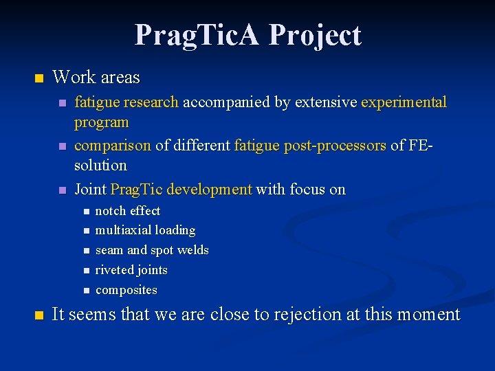 Prag. Tic. A Project n Work areas n n n fatigue research accompanied by