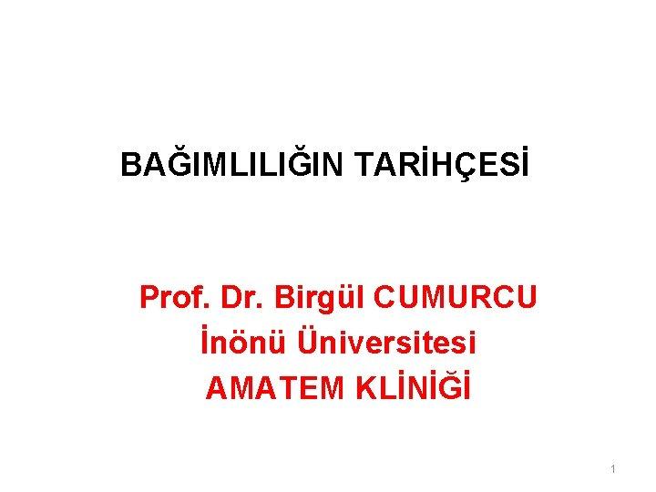 BAĞIMLILIĞIN TARİHÇESİ Prof. Dr. Birgül CUMURCU İnönü Üniversitesi AMATEM KLİNİĞİ 1