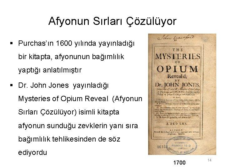 Afyonun Sırları Çözülüyor § Purchas'ın 1600 yılında yayınladığı bir kitapta, afyonunun bağımlılık yaptığı anlatılmıştır