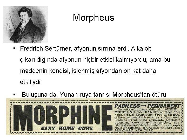 Morpheus § Fredrich Sertürner, afyonun sırrına erdi. Alkaloit çıkarıldığında afyonun hiçbir etkisi kalmıyordu, ama