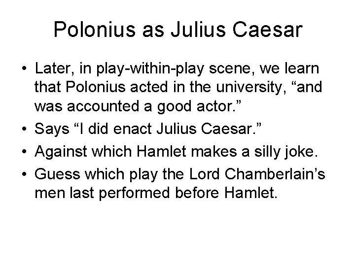 Polonius as Julius Caesar • Later, in play-within-play scene, we learn that Polonius acted