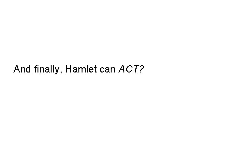 And finally, Hamlet can ACT?