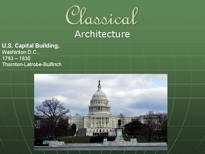 Classical Architecture U. S. Capital Building, Washinton D. C. , 1793 – 1830 Thornton-Latrobe-Bulfinch