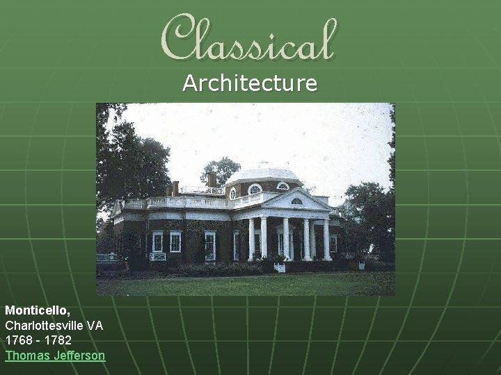 Classical Architecture Monticello, Charlottesville VA 1768 - 1782 Thomas Jefferson