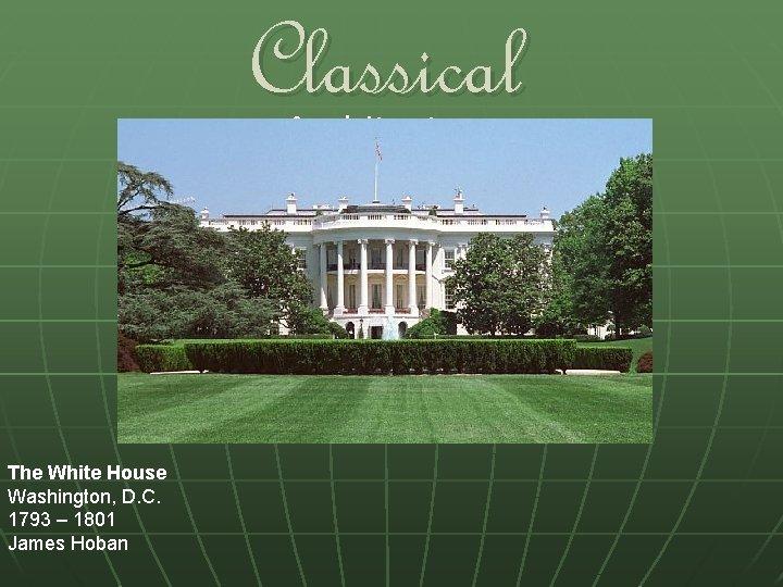Classical Architecture The White House Washington, D. C. 1793 – 1801 James Hoban