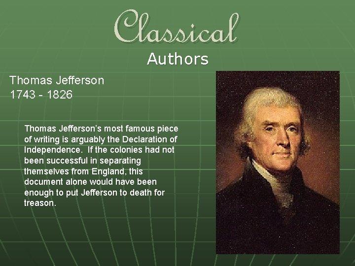 Classical Authors Thomas Jefferson 1743 - 1826 Thomas Jefferson's most famous piece of writing