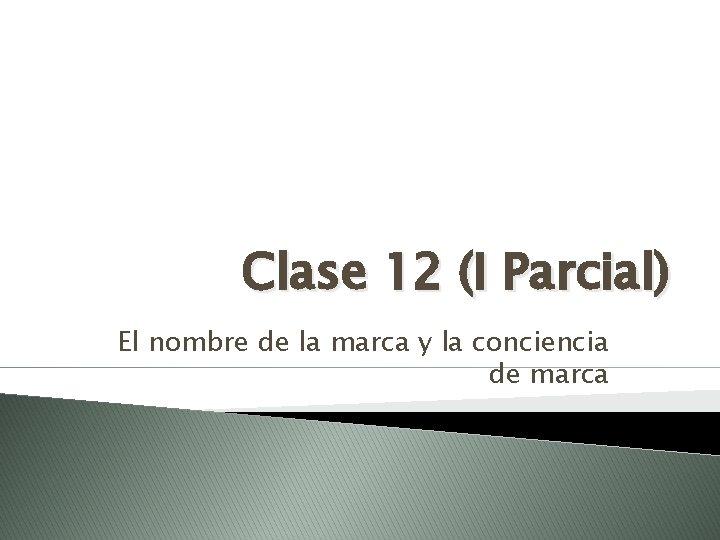 Clase 12 (I Parcial) El nombre de la marca y la conciencia de marca