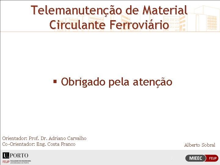 Telemanutenção de Material Circulante Ferroviário § Obrigado pela atenção Orientador: Prof. Dr. Adriano Carvalho