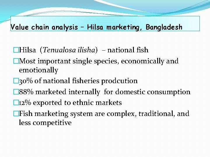 Value chain analysis – Hilsa marketing, Bangladesh �Hilsa (Tenualosa ilisha) – national fish �Most