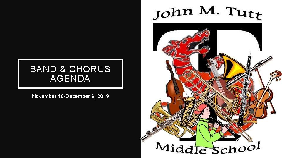 BAND & CHORUS AGENDA November 18 -December 6, 2019