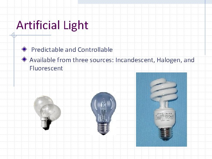 Artificial Light Predictable and Controllable Available from three sources: Incandescent, Halogen, and Fluorescent