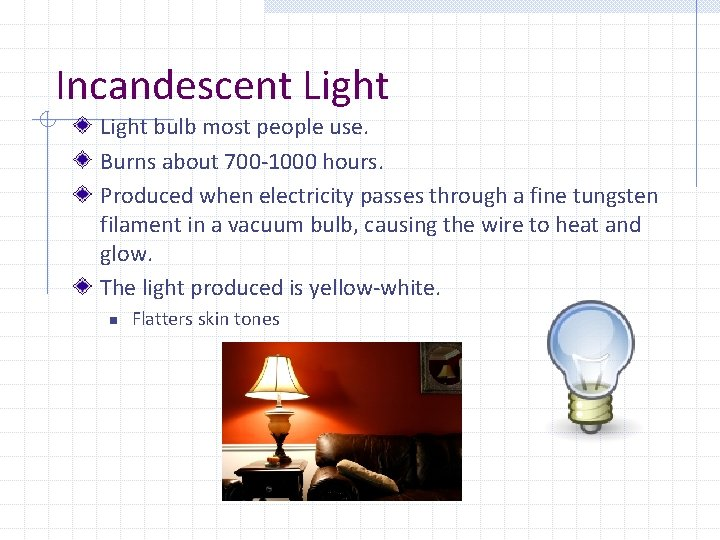 Incandescent Light bulb most people use. Burns about 700 -1000 hours. Produced when electricity
