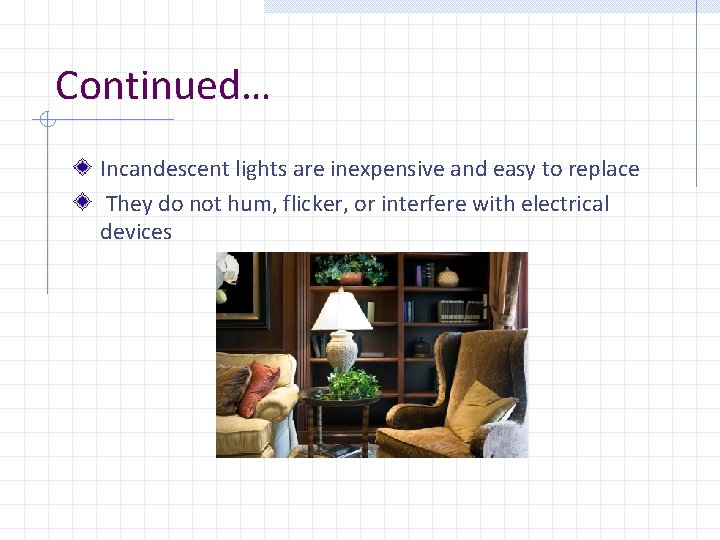 Continued… Incandescent lights are inexpensive and easy to replace They do not hum, flicker,