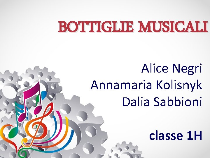 BOTTIGLIE MUSICALI Alice Negri Annamaria Kolisnyk Dalia Sabbioni classe 1 H