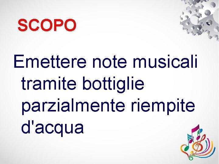 SCOPO Emettere note musicali tramite bottiglie parzialmente riempite d'acqua