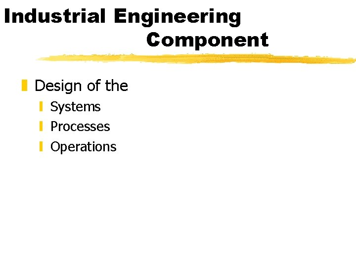 Industrial Engineering Component z Design of the y Systems y Processes y Operations