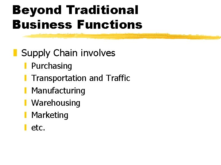 Beyond Traditional Business Functions z Supply Chain involves y y y Purchasing Transportation and