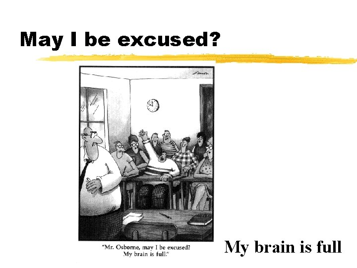 May I be excused? My brain is full