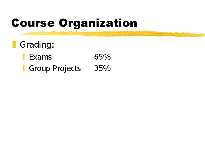 Course Organization z Grading: y Exams y Group Projects 65% 35%