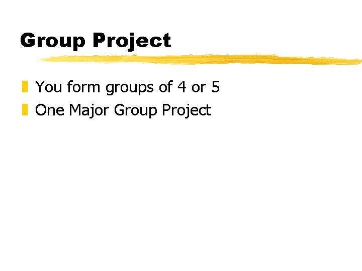 Group Project z You form groups of 4 or 5 z One Major Group