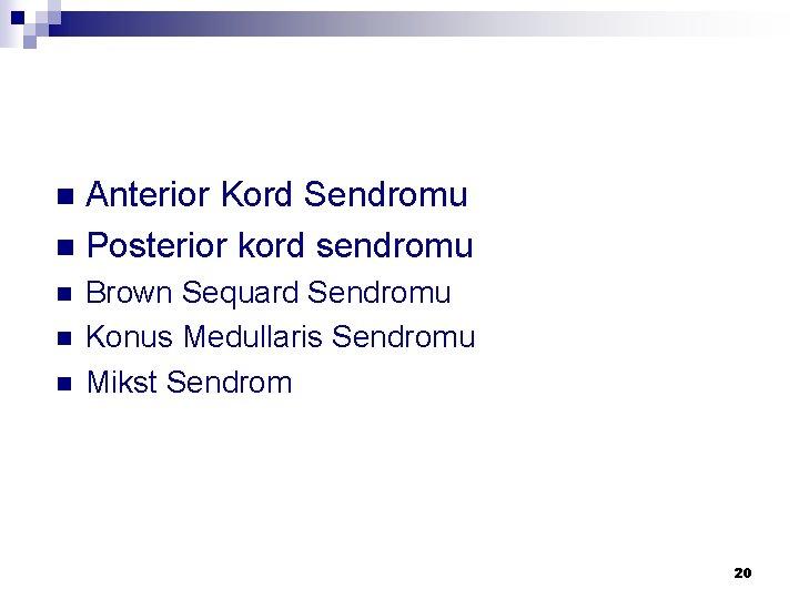 Anterior Kord Sendromu n Posterior kord sendromu n n Brown Sequard Sendromu Konus Medullaris