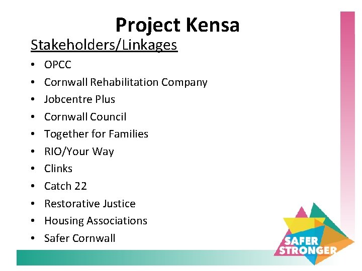 Project Kensa Stakeholders/Linkages • • • OPCC Cornwall Rehabilitation Company Jobcentre Plus Cornwall Council