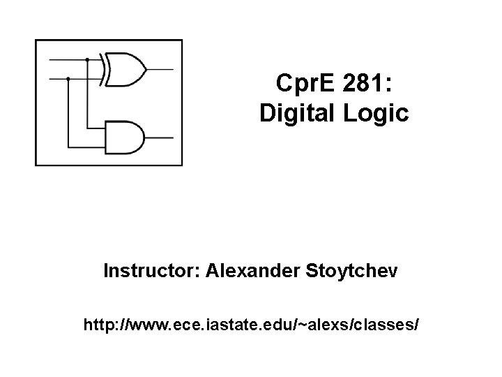 Cpr. E 281: Digital Logic Instructor: Alexander Stoytchev http: //www. ece. iastate. edu/~alexs/classes/