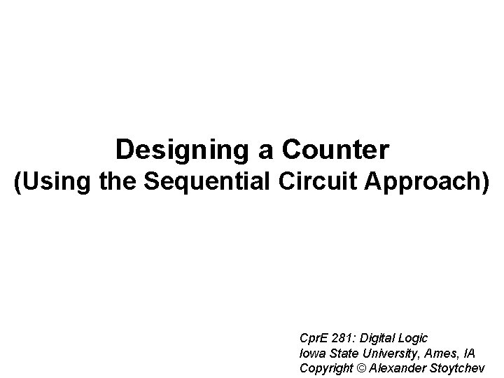 Designing a Counter (Using the Sequential Circuit Approach) Cpr. E 281: Digital Logic Iowa
