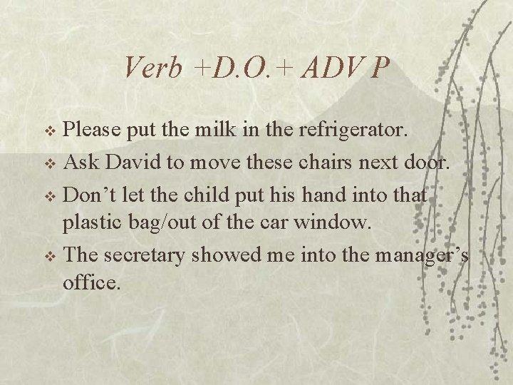 Verb +D. O. + ADV P Please put the milk in the refrigerator. v