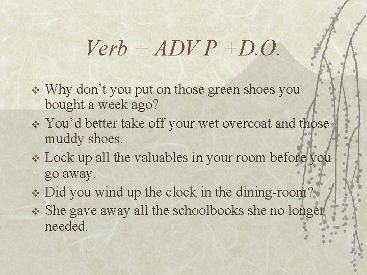 Verb + ADV P +D. O. v v v Why don't you put on