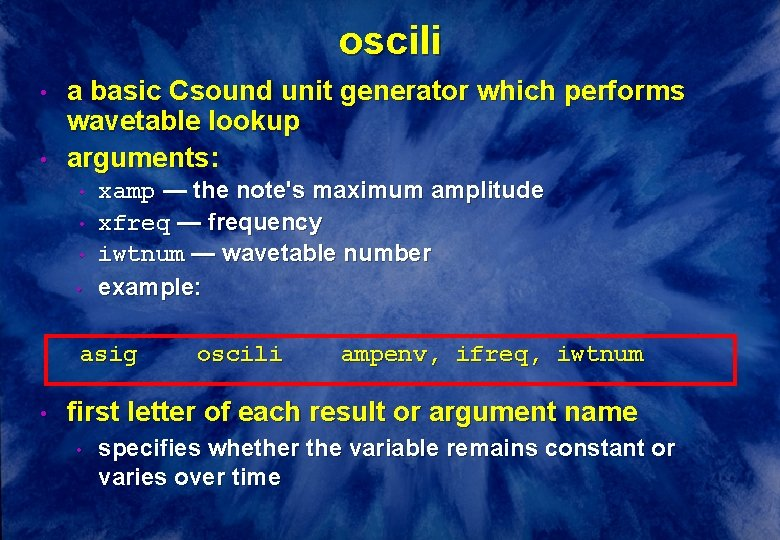 oscili • • a basic Csound unit generator which performs wavetable lookup arguments: •